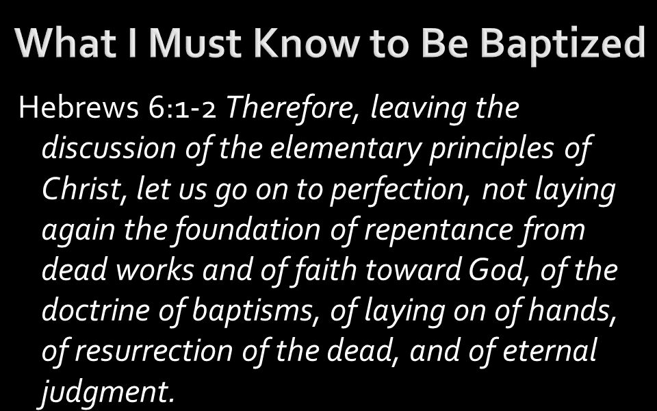 Hebrews 6:1-2 Therefore, leaving the discussion of the elementary principles of Christ, let us go on to perfection, not laying again the foundation of repentance from dead works and of faith toward God, of the doctrine of baptisms, of laying on of hands, of resurrection of the dead, and of eternal judgment.