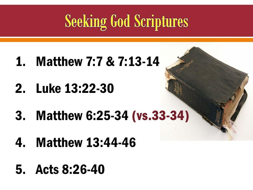 1.Matthew 7:7 & 7:13-14 2.Luke 13:22-30 3.Matthew 6:25-34 (vs.33-34) 4.Matthew 13:44-46 5.Acts 8:26-40
