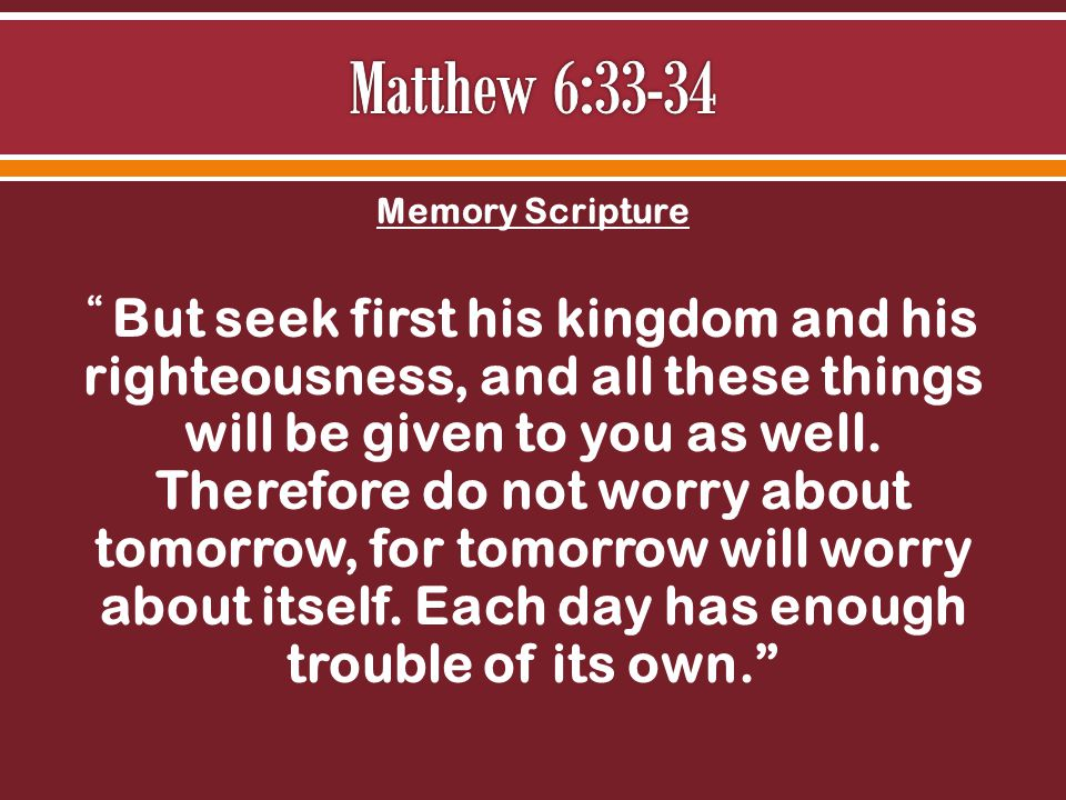 Memory Scripture But seek first his kingdom and his righteousness, and all these things will be given to you as well.