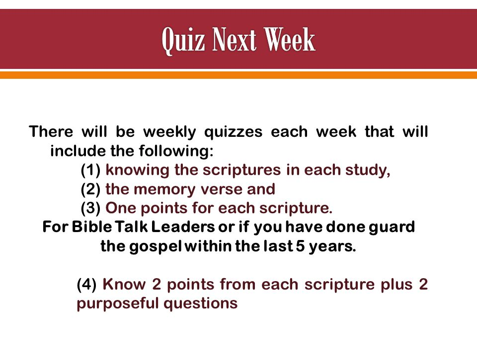 There will be weekly quizzes each week that will include the following: (1) knowing the scriptures in each study, (2) the memory verse and (3) One points for each scripture.