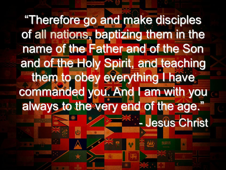Therefore go and make disciples of all nations, baptizing them in the name of the Father and of the Son and of the Holy Spirit, and teaching them to obey everything I have commanded you.