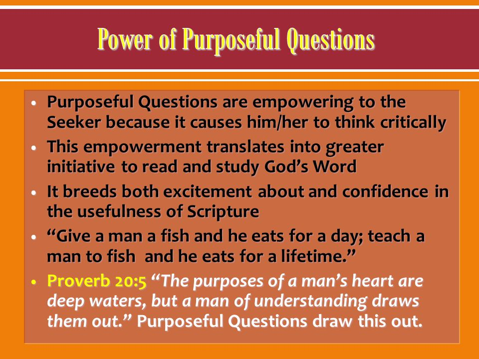 Purposeful Questions are empowering to the Seeker because it causes him/her to think critically This empowerment translates into greater initiative to