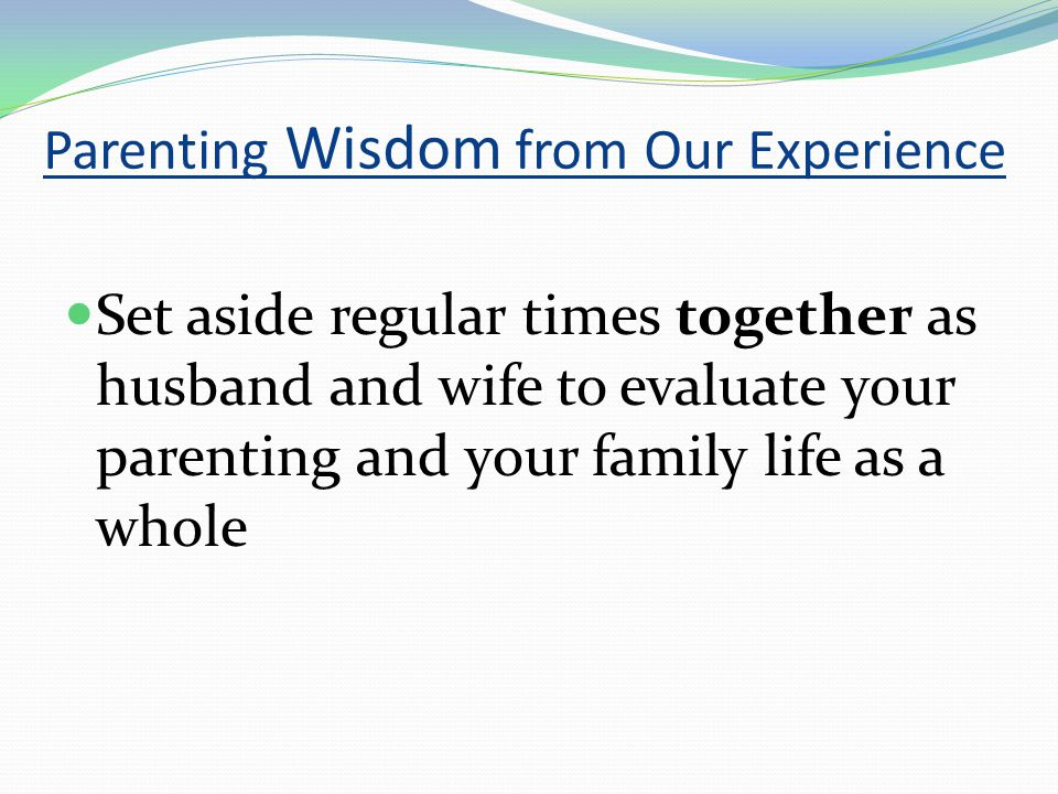 Parenting Wisdom from Our Experience Set aside regular times together as husband and wife to evaluate your parenting and your family life as a whole