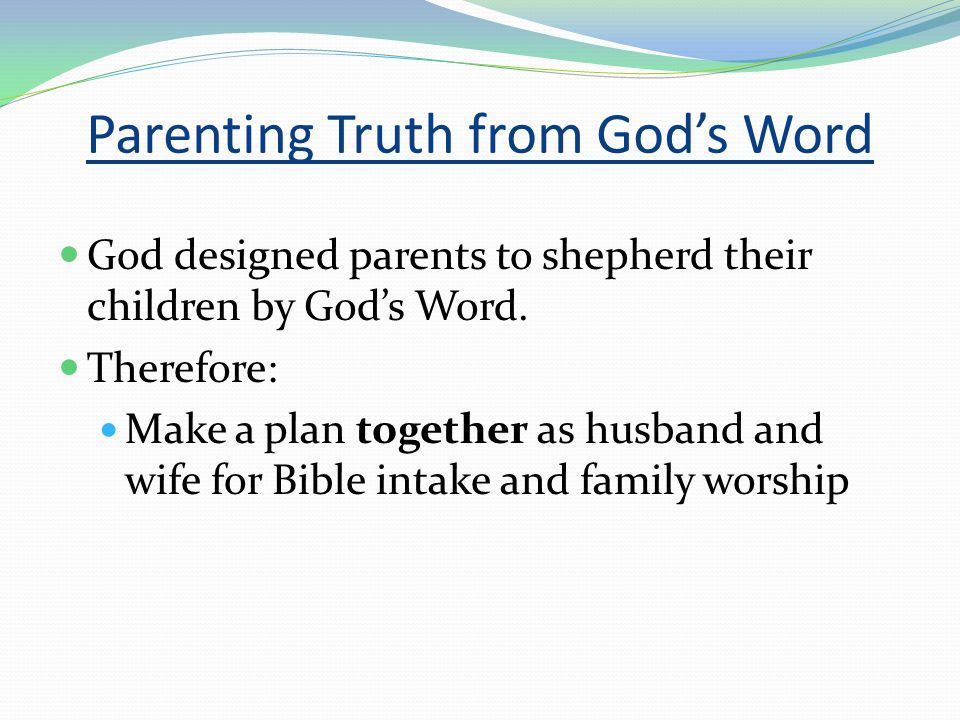 Parenting Truth from God's Word God designed parents to shepherd their children by God's Word.
