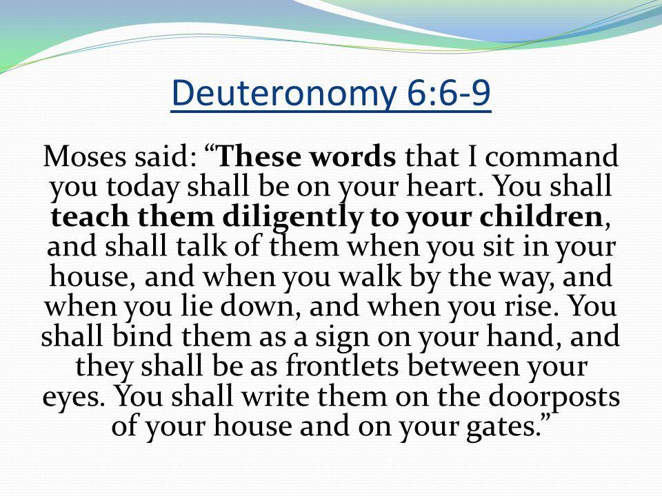 Deuteronomy 6:6-9 Moses said: These words that I command you today shall be on your heart.