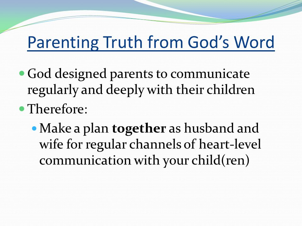 Parenting Truth from God's Word God designed parents to communicate regularly and deeply with their children Therefore: Make a plan together as husband and wife for regular channels of heart-level communication with your child(ren)