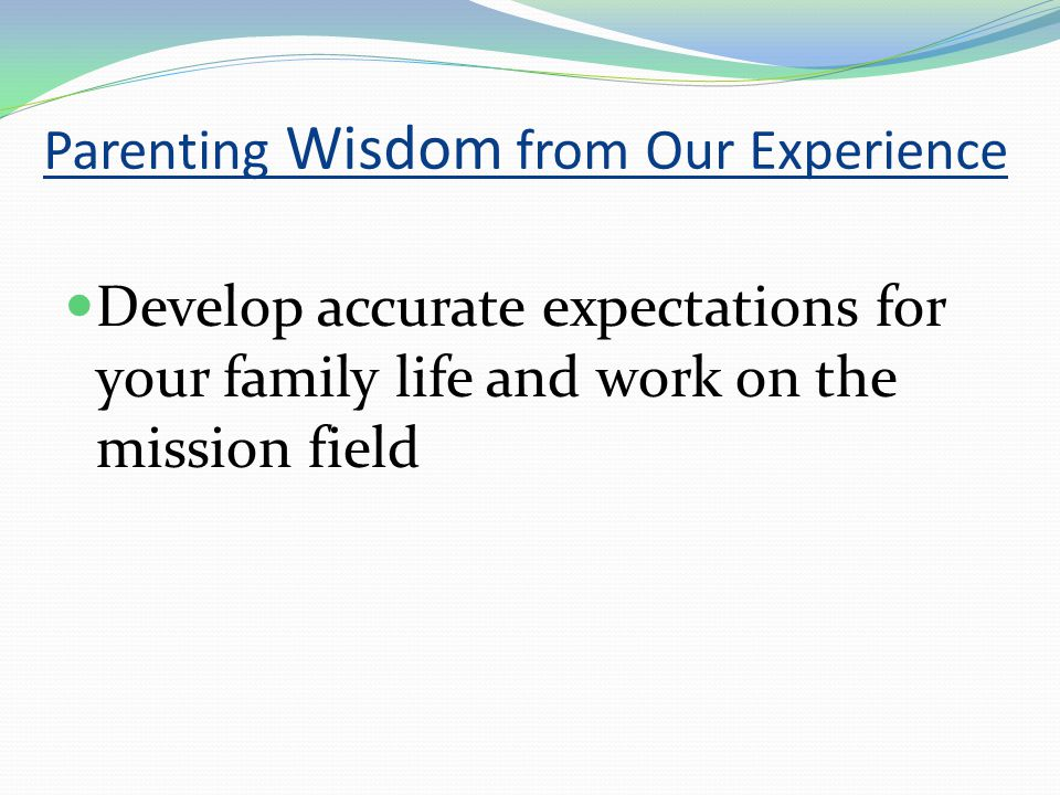 Parenting Wisdom from Our Experience Develop accurate expectations for your family life and work on the mission field