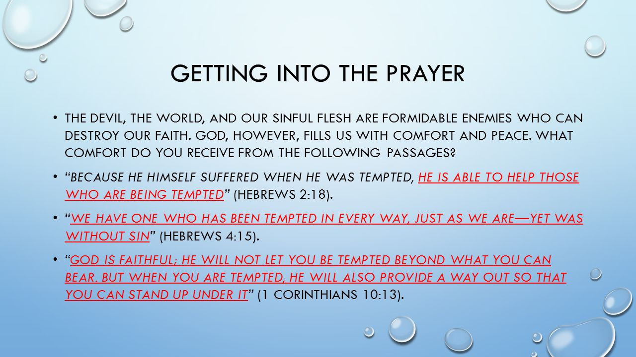 GETTING INTO THE PRAYER THE DEVIL, THE WORLD, AND OUR SINFUL FLESH ARE FORMIDABLE ENEMIES WHO CAN DESTROY OUR FAITH.