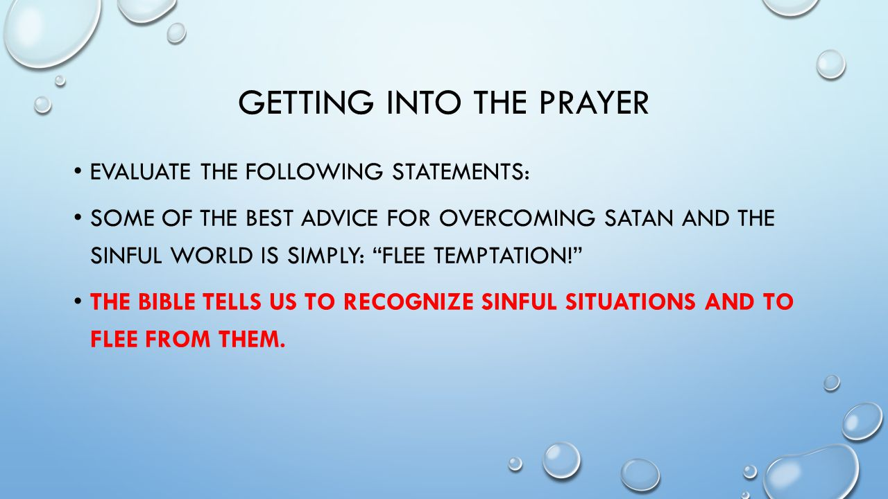 GETTING INTO THE PRAYER EVALUATE THE FOLLOWING STATEMENTS: SOME OF THE BEST ADVICE FOR OVERCOMING SATAN AND THE SINFUL WORLD IS SIMPLY: FLEE TEMPTATION! THE BIBLE TELLS US TO RECOGNIZE SINFUL SITUATIONS AND TO FLEE FROM THEM.