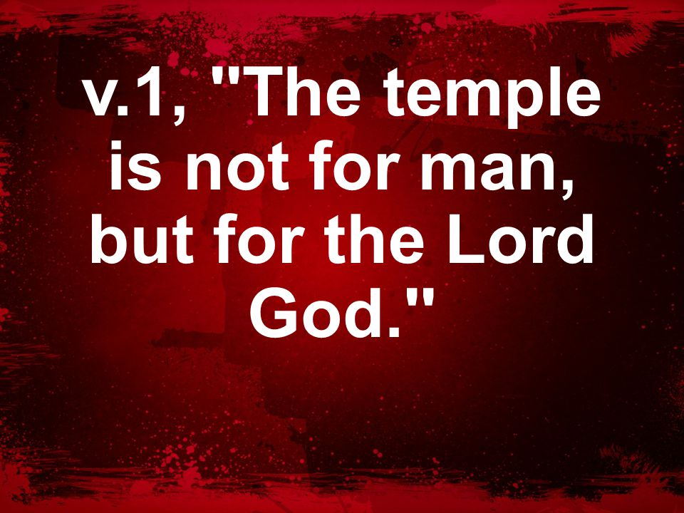 v.1, The temple is not for man, but for the Lord God.