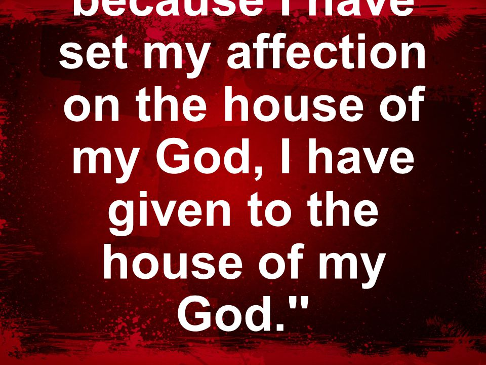 v. 3 ''But moreover, because I have set my affection on the house of my God, I have given to the house of my God.''