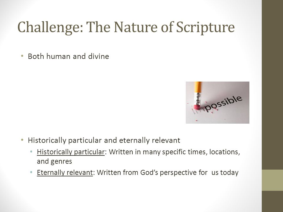 Challenge: The Nature of Scripture Both human and divine Historically particular and eternally relevant Historically particular: Written in many specific times, locations, and genres Eternally relevant: Written from God's perspective for us today