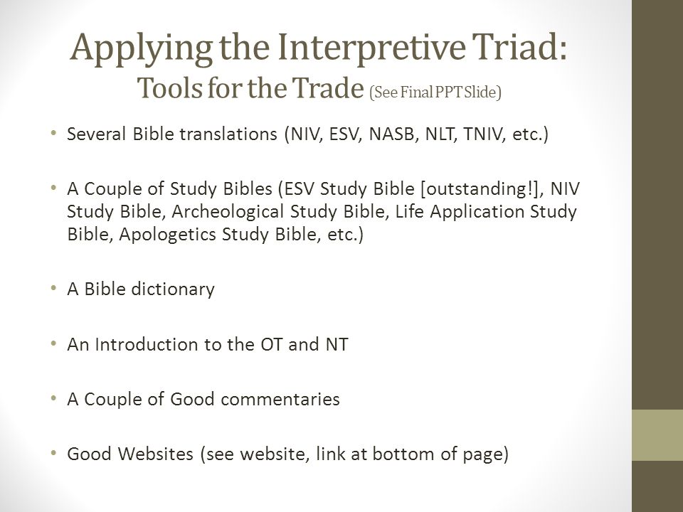 Applying the Interpretive Triad: Tools for the Trade (See Final PPT Slide) Several Bible translations (NIV, ESV, NASB, NLT, TNIV, etc.) A Couple of Study Bibles (ESV Study Bible [outstanding!], NIV Study Bible, Archeological Study Bible, Life Application Study Bible, Apologetics Study Bible, etc.) A Bible dictionary An Introduction to the OT and NT A Couple of Good commentaries Good Websites (see website, link at bottom of page)