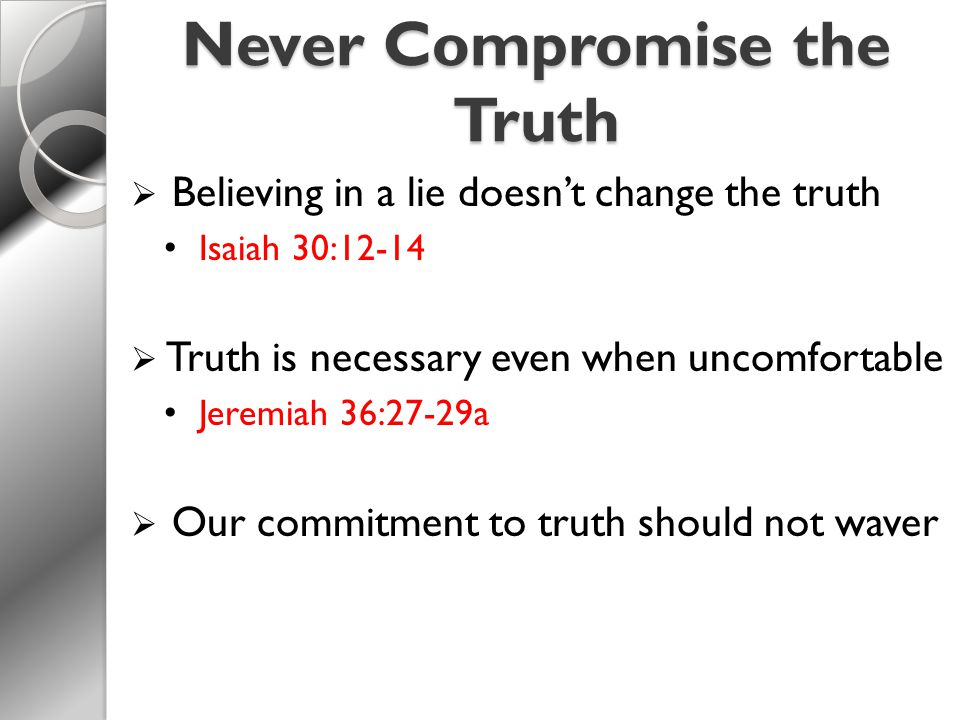 Never Compromise the Truth  Believing in a lie doesn't change the truth Isaiah 30:12-14  Truth is necessary even when uncomfortable Jeremiah 36:27-29a  Our commitment to truth should not waver