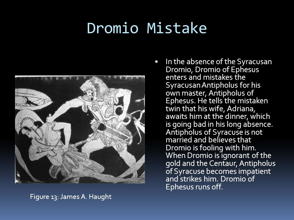 Dromio Mistake  In the absence of the Syracusan Dromio, Dromio of Ephesus enters and mistakes the Syracusan Antipholus for his own master, Antipholus of Ephesus.