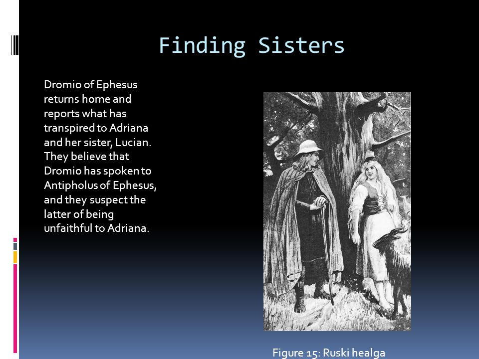 Finding Sisters Dromio of Ephesus returns home and reports what has transpired to Adriana and her sister, Lucian.
