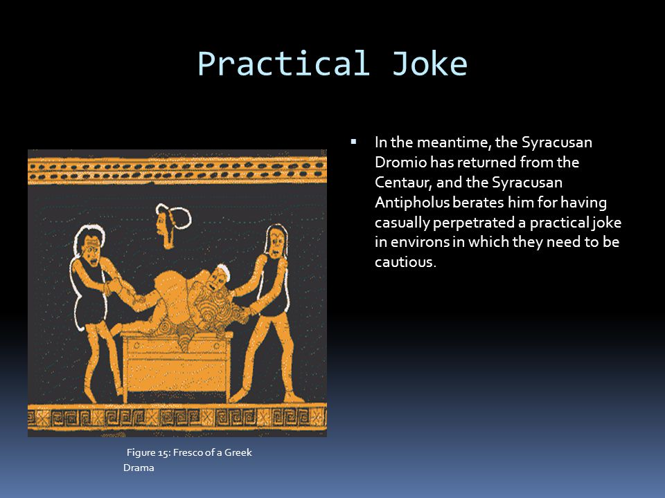 Practical Joke  In the meantime, the Syracusan Dromio has returned from the Centaur, and the Syracusan Antipholus berates him for having casually perpetrated a practical joke in environs in which they need to be cautious.