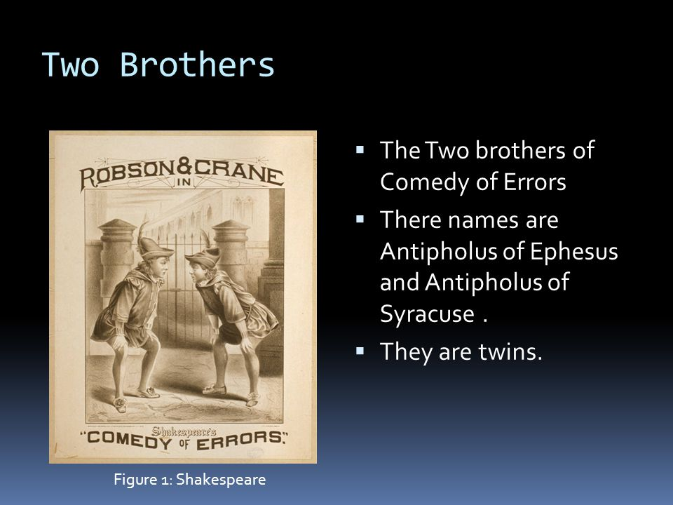 Two Brothers  The Two brothers of Comedy of Errors  There names are Antipholus of Ephesus and Antipholus of Syracuse.