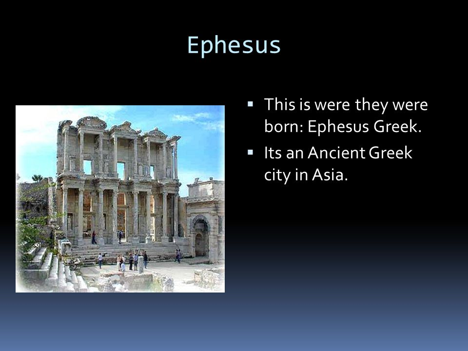 Ephesus  This is were they were born: Ephesus Greek.  Its an Ancient Greek city in Asia.