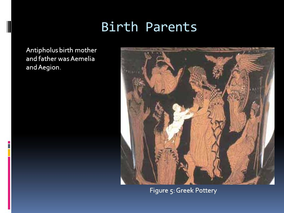 Birth Parents Antipholus birth mother and father was Aemelia and Aegion. Figure 5: Greek Pottery