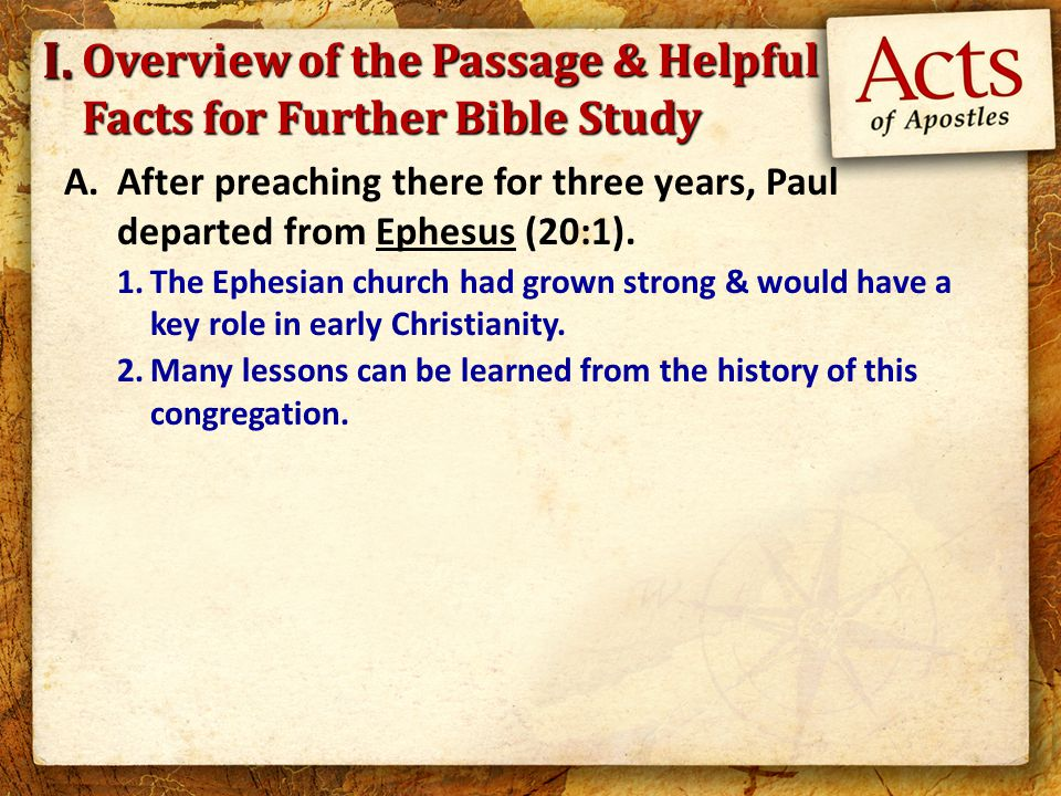 Overview of the Passage & Helpful Facts for Further Bible Study A.After preaching there for three years, Paul departed from Ephesus (20:1). 1.The Ephe