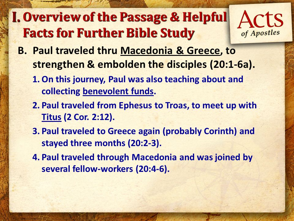 Overview of the Passage & Helpful Facts for Further Bible Study B.Paul traveled thru Macedonia & Greece, to strengthen & embolden the disciples (20:1-