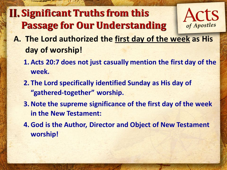A.The Lord authorized the first day of the week as His day of worship! 1.Acts 20:7 does not just casually mention the first day of the week. 2.The Lor