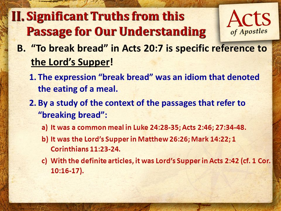 """B.""""To break bread"""" in Acts 20:7 is specific reference to the Lord's Supper! 1.The expression """"break bread"""" was an idiom that denoted the eating of a m"""