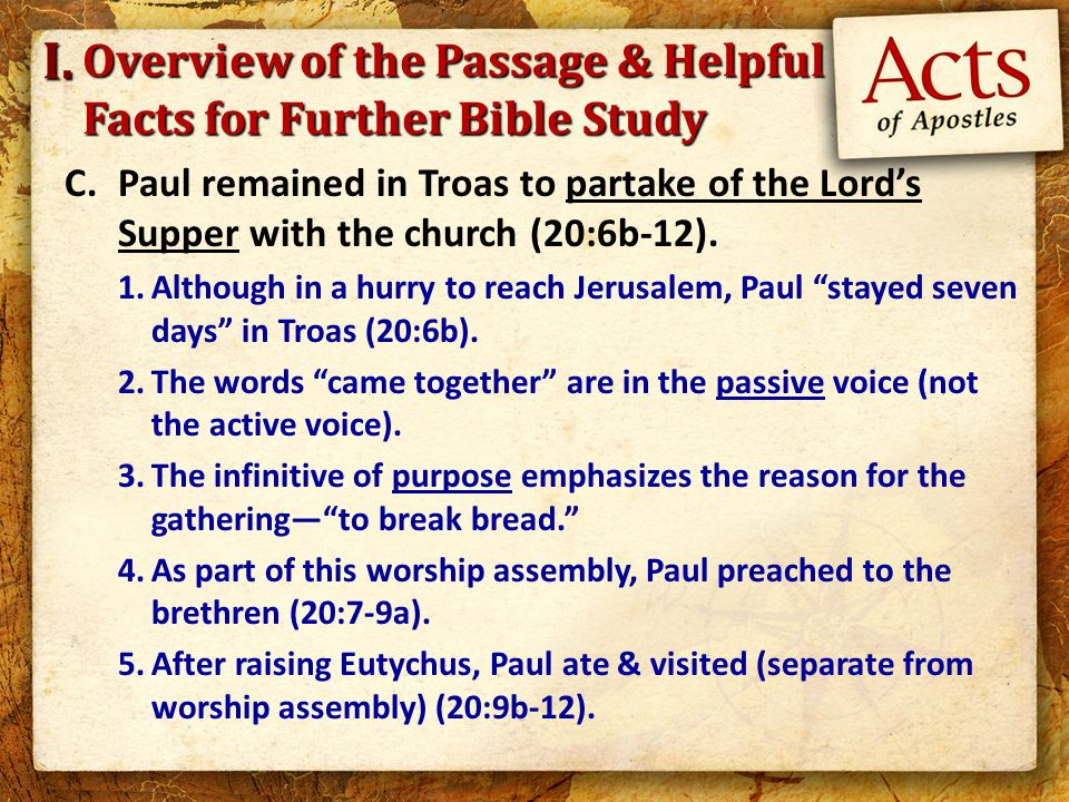 Overview of the Passage & Helpful Facts for Further Bible Study C.Paul remained in Troas to partake of the Lord's Supper with the church (20:6b-12). 1