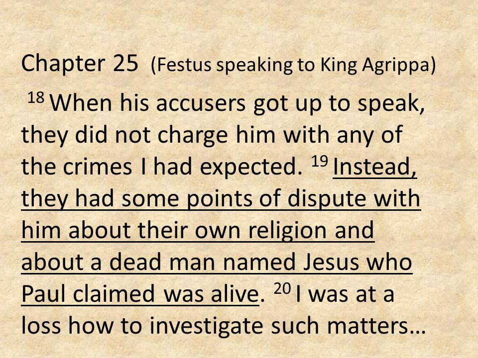 Chapter 25 (Festus speaking to King Agrippa) 18 When his accusers got up to speak, they did not charge him with any of the crimes I had expected. 19 I