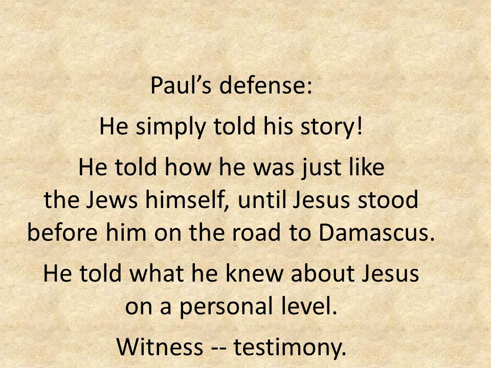 Paul's defense: He simply told his story! He told how he was just like the Jews himself, until Jesus stood before him on the road to Damascus. He told