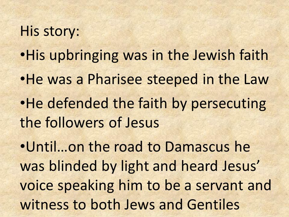 His story: His upbringing was in the Jewish faith He was a Pharisee steeped in the Law He defended the faith by persecuting the followers of Jesus Unt