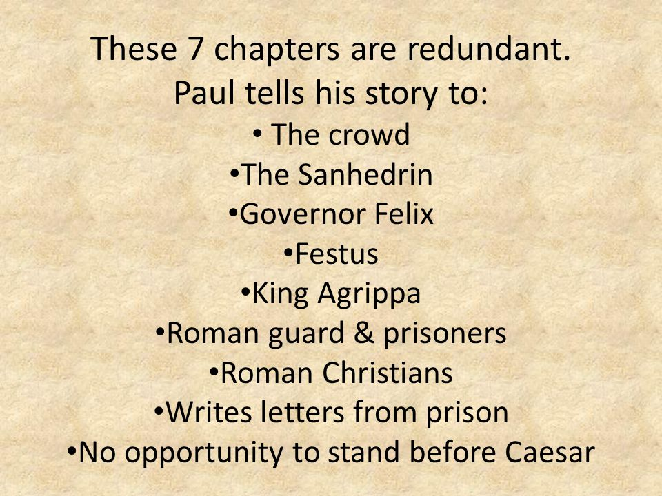 These 7 chapters are redundant. Paul tells his story to: The crowd The Sanhedrin Governor Felix Festus King Agrippa Roman guard & prisoners Roman Chri