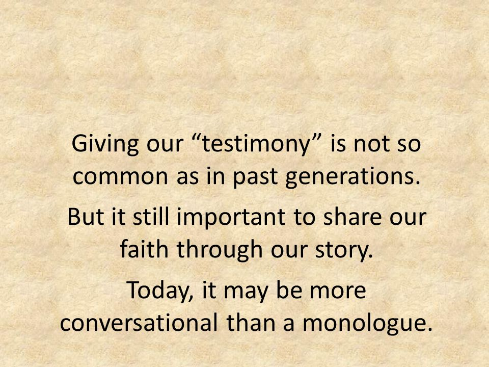 "Giving our ""testimony"" is not so common as in past generations. But it still important to share our faith through our story. Today, it may be more con"