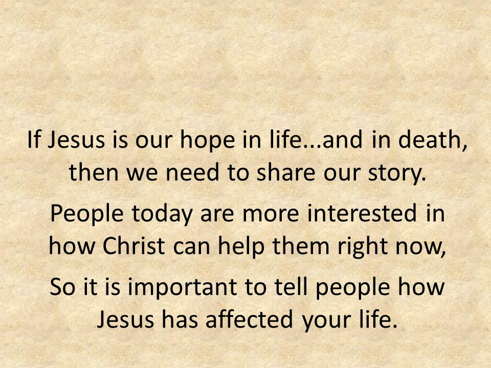If Jesus is our hope in life...and in death, then we need to share our story. People today are more interested in how Christ can help them right now,