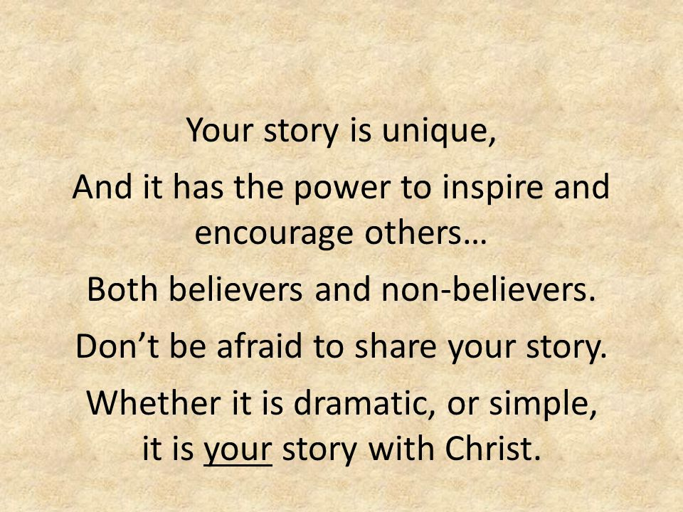 Your story is unique, And it has the power to inspire and encourage others… Both believers and non-believers. Don't be afraid to share your story. Whe