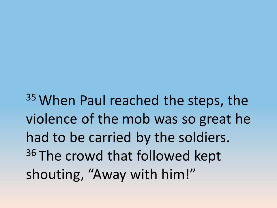 35 When Paul reached the steps, the violence of the mob was so great he had to be carried by the soldiers. 36 The crowd that followed kept shouting, ""