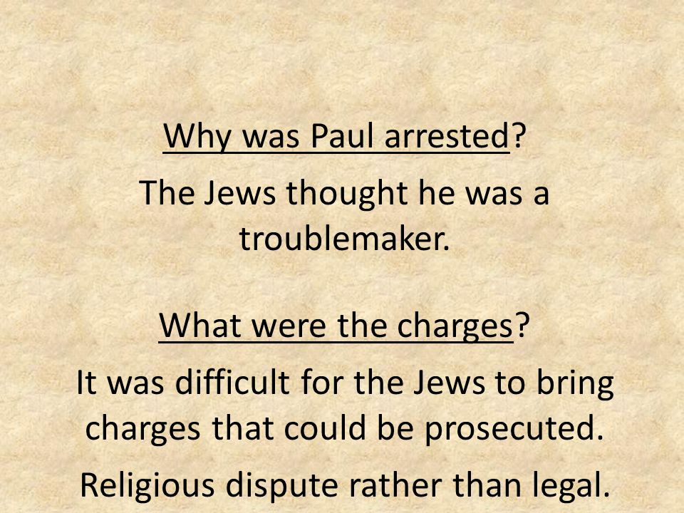 Why was Paul arrested? The Jews thought he was a troublemaker. What were the charges? It was difficult for the Jews to bring charges that could be pro