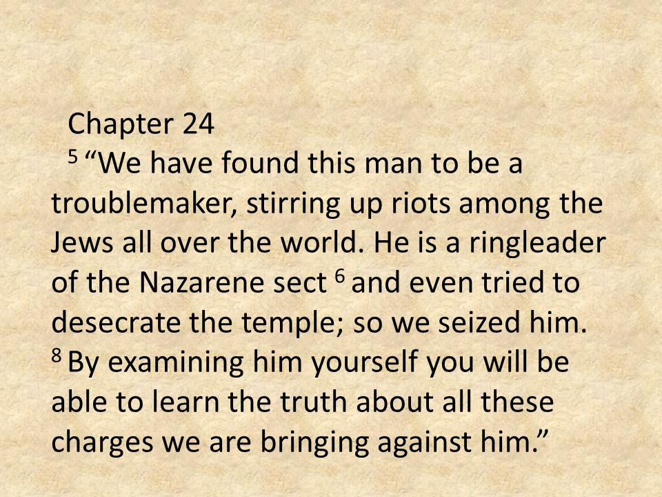 "Chapter 24 5 ""We have found this man to be a troublemaker, stirring up riots among the Jews all over the world. He is a ringleader of the Nazarene sec"