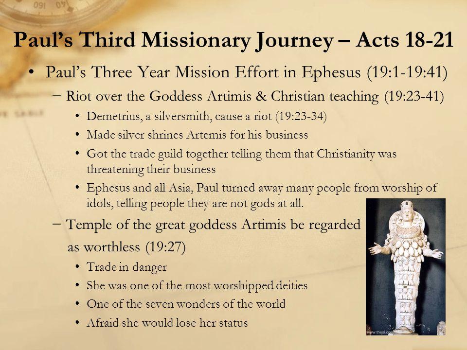 Paul's Three Year Mission Effort in Ephesus (19:1-19:41) −Riot over the Goddess Artimis & Christian teaching (19:23-41) Demetrius, a silversmith, caus
