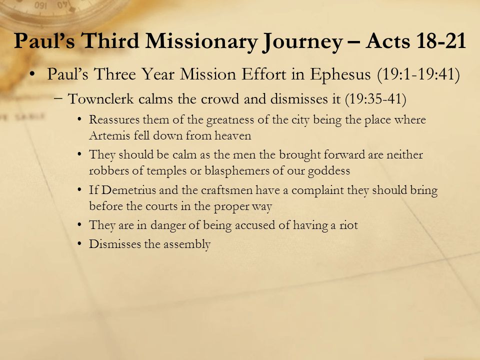 Paul's Three Year Mission Effort in Ephesus (19:1-19:41) −Townclerk calms the crowd and dismisses it (19:35-41) Reassures them of the greatness of the