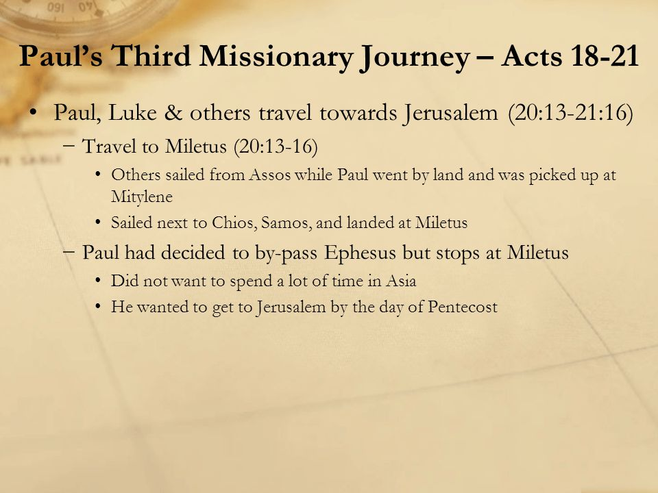 Paul, Luke & others travel towards Jerusalem (20:13-21:16) −Travel to Miletus (20:13-16) Others sailed from Assos while Paul went by land and was pick