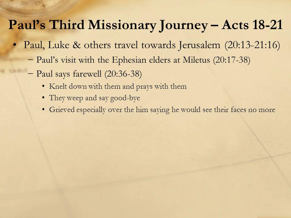 Paul, Luke & others travel towards Jerusalem (20:13-21:16) −Paul's visit with the Ephesian elders at Miletus (20:17-38) −Paul says farewell (20:36-38)
