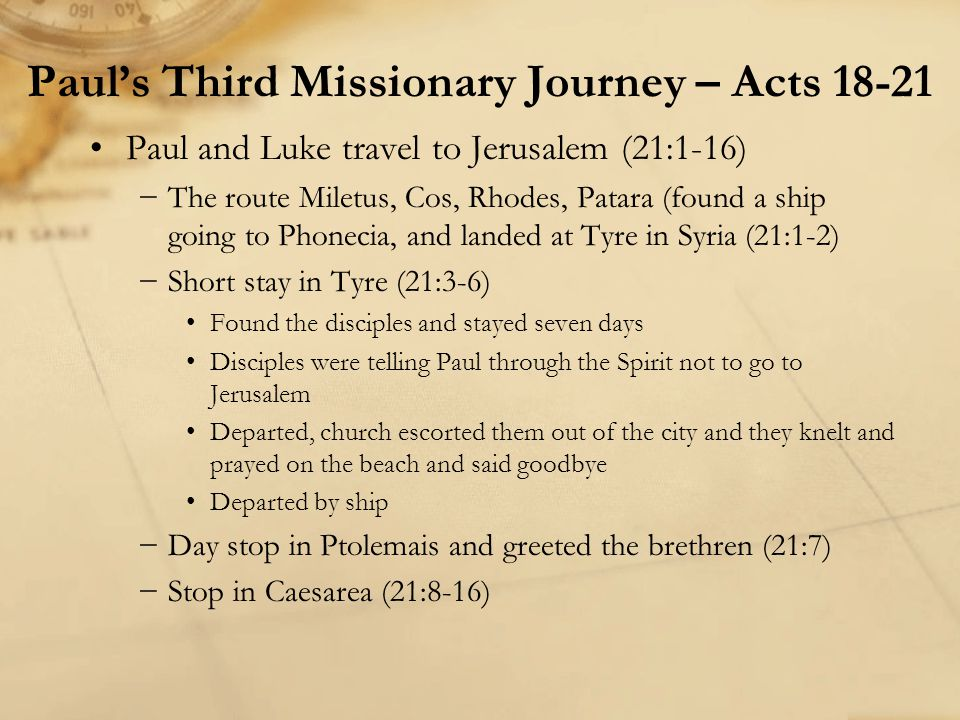 Paul and Luke travel to Jerusalem (21:1-16) −The route Miletus, Cos, Rhodes, Patara (found a ship going to Phonecia, and landed at Tyre in Syria (21:1
