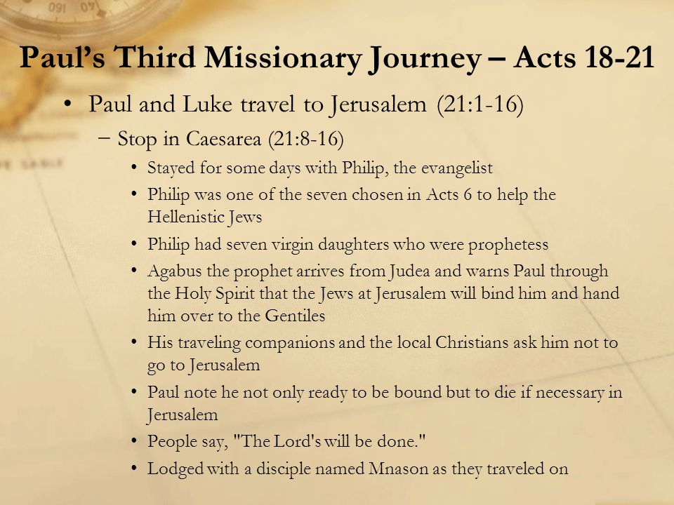 Paul and Luke travel to Jerusalem (21:1-16) −Stop in Caesarea (21:8-16) Stayed for some days with Philip, the evangelist Philip was one of the seven c