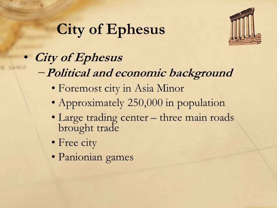 City of Ephesus −Political and economic background Foremost city in Asia Minor Approximately 250,000 in population Large trading center – three main r