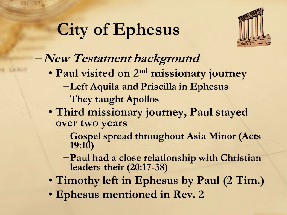 City of Ephesus −New Testament background Paul visited on 2 nd missionary journey −Left Aquila and Priscilla in Ephesus −They taught Apollos Third mis