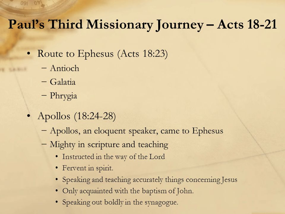 Paul's Third missionary journey (Acts 18:23-21:25) −Priscilla and Aquila teach Apollos They explained the way of God more accurately −Went across to Achaia, Corinth (see Acts 19:1) He helped greatly those who had believed through grace (see 1 Cor.