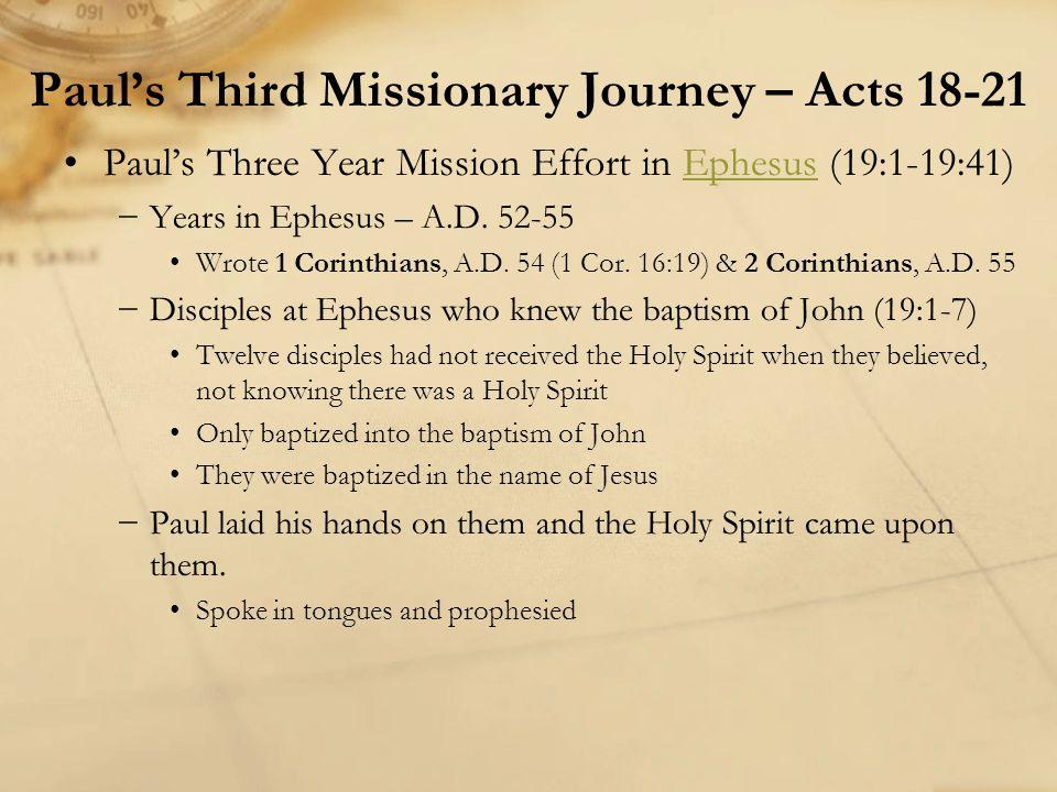 Paul's Three Year Mission Effort in Ephesus (19:1-19:41)Ephesus −Years in Ephesus – A.D. 52-55 Wrote 1 Corinthians, A.D. 54 (1 Cor. 16:19) & 2 Corinth