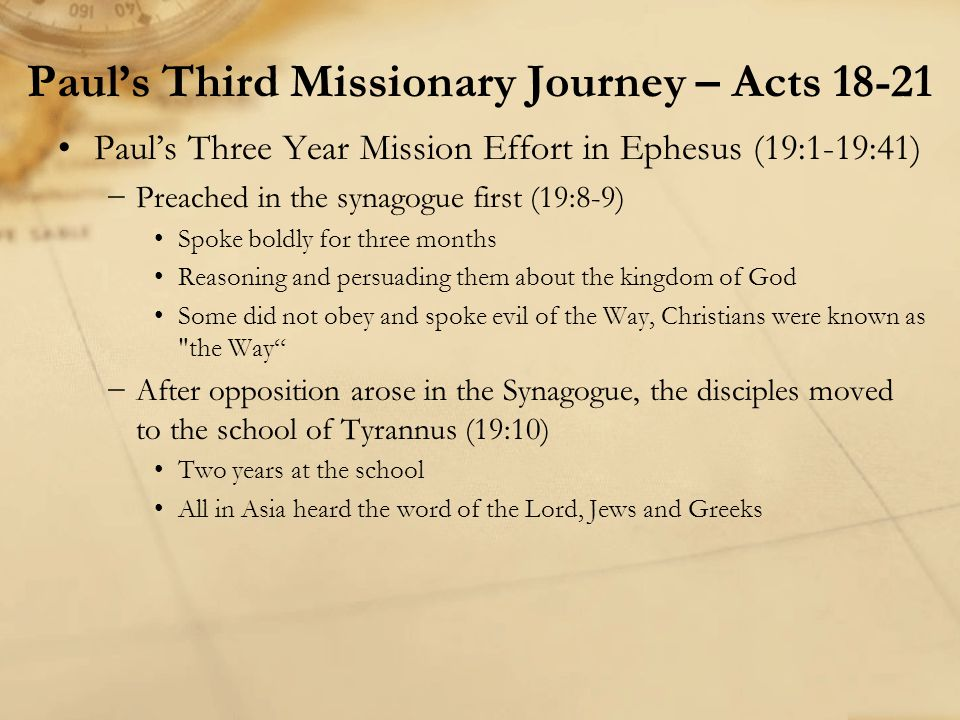 Paul's Three Year Mission Effort in Ephesus (19:1-19:41) −Preached in the synagogue first (19:8-9) Spoke boldly for three months Reasoning and persuad